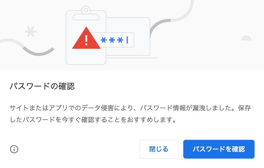 パスワードの確認 サイトまたはアプリでのデータ侵害により、パスワード情報が漏洩しました。保存したパスワードを今すぐ確認することをおすすめします。